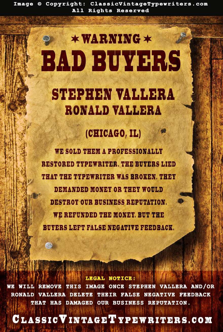 Stephen Vallera, Ronald Vallera (Bad Buyers) We sold them a professionally restored typewriter. The buyers lied that the typewriter was broken. They demanded money or they would destroy our business reputation. We refunded the money. But the buyers left false negative feedback.